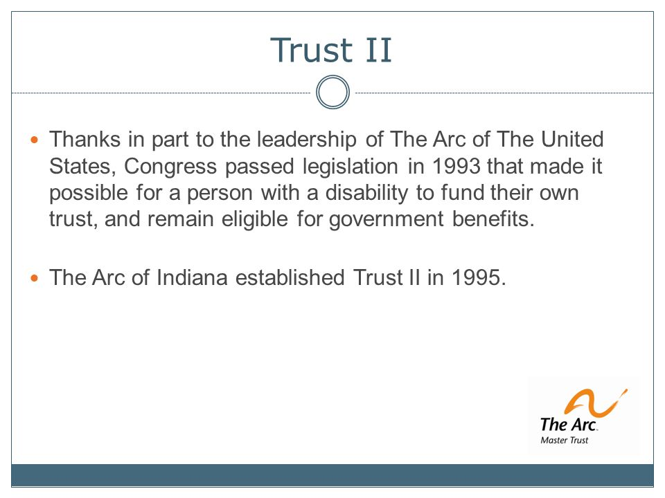 Trust II Thanks in part to the leadership of The Arc of The United States, Congress passed legislation in 1993 that made it possible for a person with a disability to fund their own trust, and remain eligible for government benefits.
