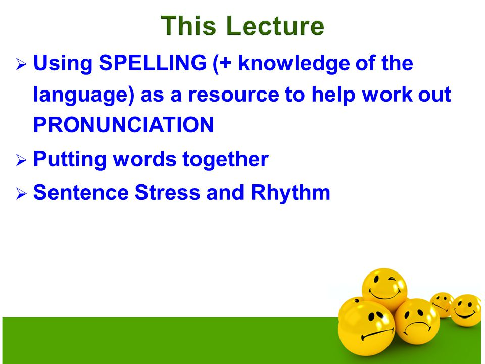  Using SPELLING (+ knowledge of the language) as a resource to help work out PRONUNCIATION  Putting words together  Sentence Stress and Rhythm