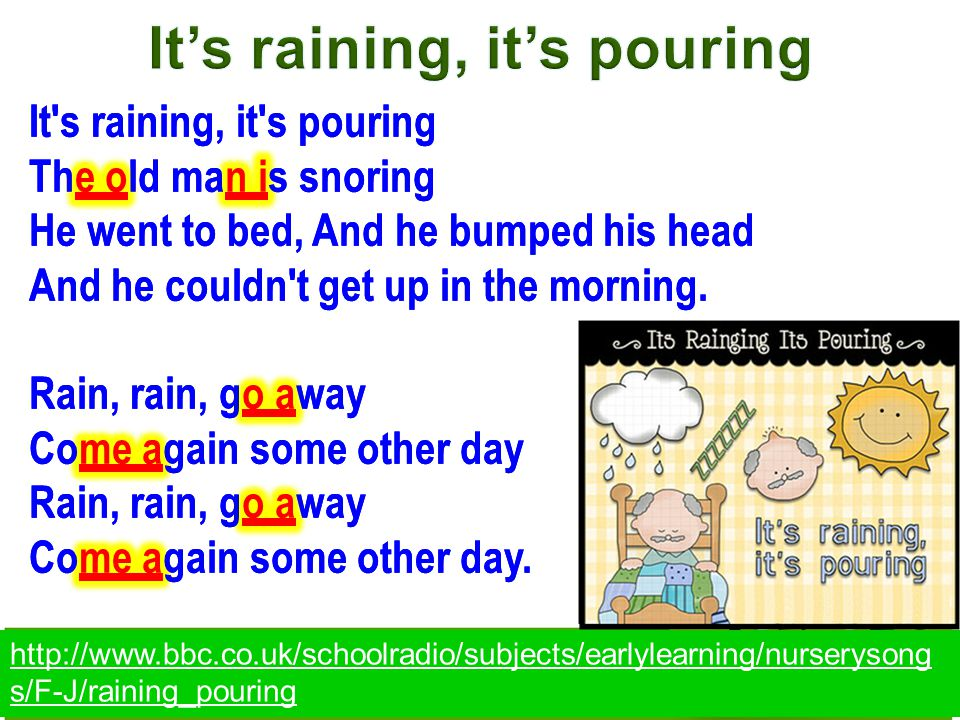 It's raining, it's pouring The old man is snoring He went to bed, And he bumped his head And he couldn't get up in the morning. Rain, rain, go away Co