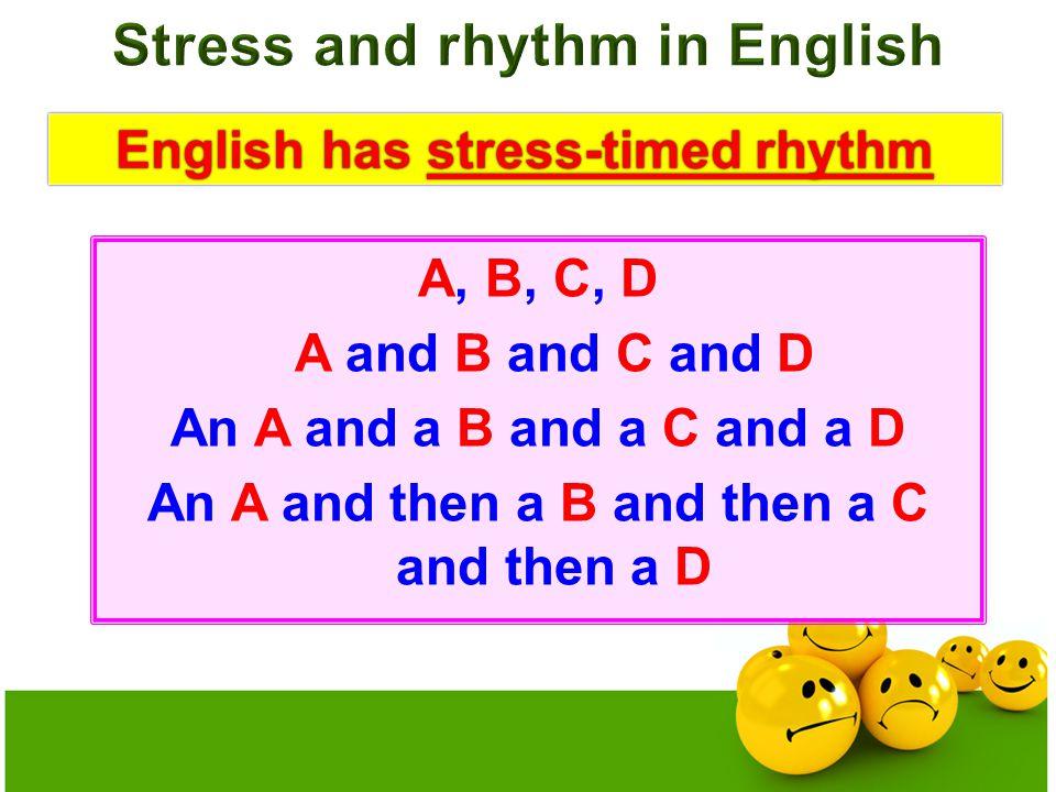 English has stress-timed rhythmEnglish has stress-timed rhythm A, B, C, D A and B and C and D An A and a B and a C and a D An A and then a B and then