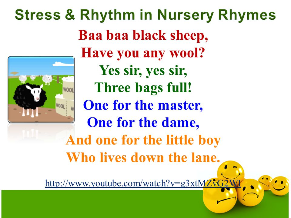 Baa baa black sheep, Have you any wool? Yes sir, yes sir, Three bags full! One for the master, One for the dame, And one for the little boy Who lives
