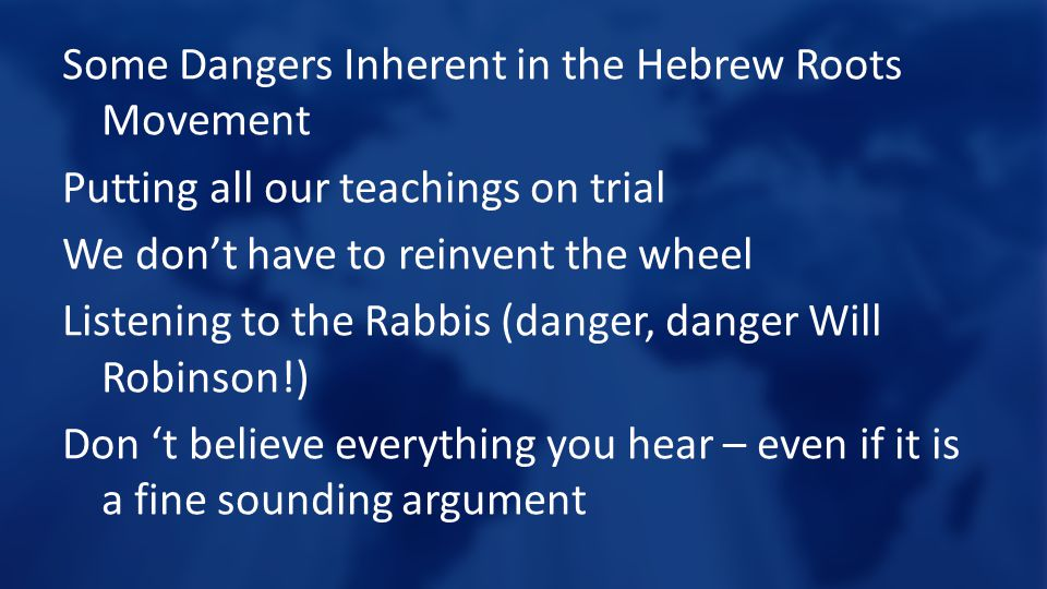 Some Dangers Inherent in the Hebrew Roots Movement Putting all our teachings on trial We don't have to reinvent the wheel Listening to the Rabbis (danger, danger Will Robinson!) Don 't believe everything you hear – even if it is a fine sounding argument