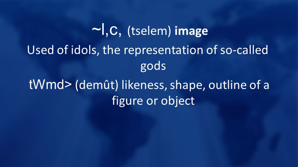~l,c, (tselem) image Used of idols, the representation of so-called gods tWmd> (demût) likeness, shape, outline of a figure or object