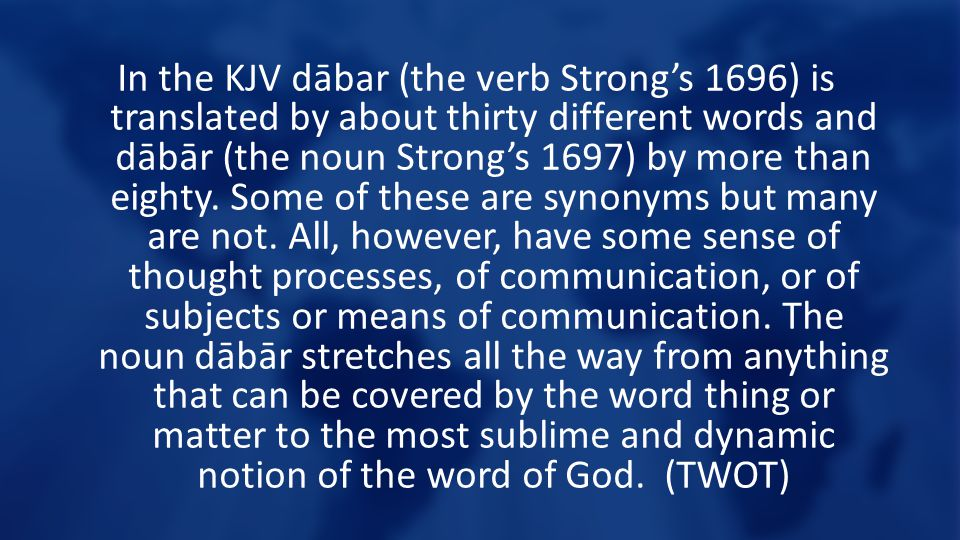 In the KJV dābar (the verb Strong's 1696) is translated by about thirty different words and dābār (the noun Strong's 1697) by more than eighty.