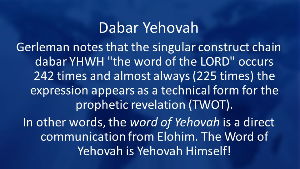 Dabar Yehovah Gerleman notes that the singular construct chain dabar YHWH the word of the LORD occurs 242 times and almost always (225 times) the expression appears as a technical form for the prophetic revelation (TWOT).