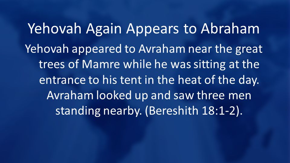 Yehovah Again Appears to Abraham Yehovah appeared to Avraham near the great trees of Mamre while he was sitting at the entrance to his tent in the heat of the day.