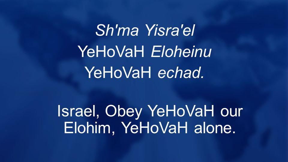 Sh ma Yisra el YeHoVaH Eloheinu YeHoVaH echad. Israel, Obey YeHoVaH our Elohim, YeHoVaH alone.