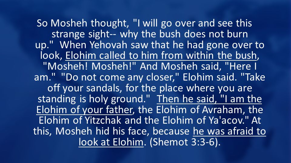 So Mosheh thought, I will go over and see this strange sight-- why the bush does not burn up. When Yehovah saw that he had gone over to look, Elohim called to him from within the bush, Mosheh.