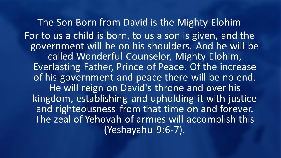 The Son Born from David is the Mighty Elohim For to us a child is born, to us a son is given, and the government will be on his shoulders.