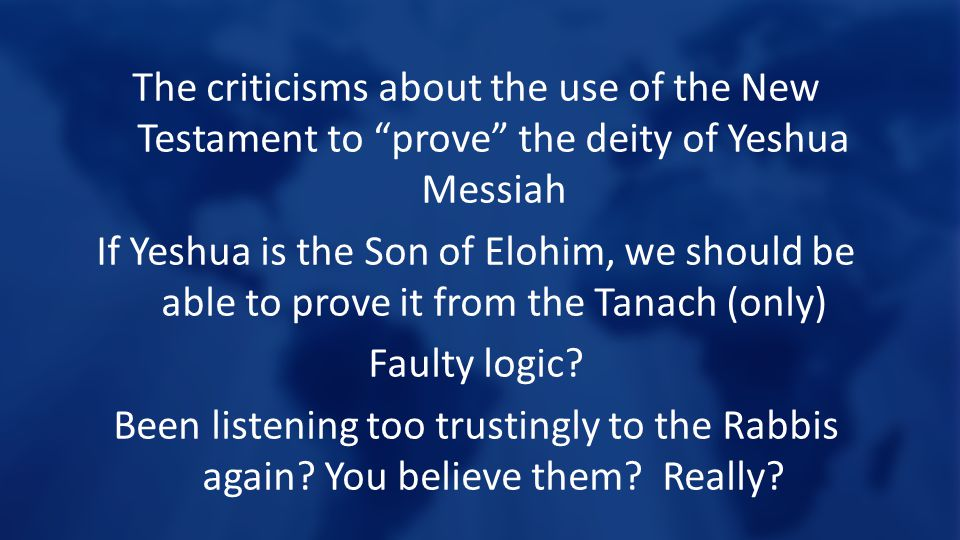 The criticisms about the use of the New Testament to prove the deity of Yeshua Messiah If Yeshua is the Son of Elohim, we should be able to prove it from the Tanach (only) Faulty logic.