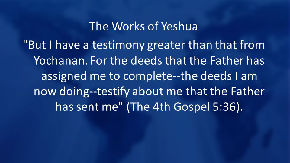 The Works of Yeshua But I have a testimony greater than that from Yochanan.