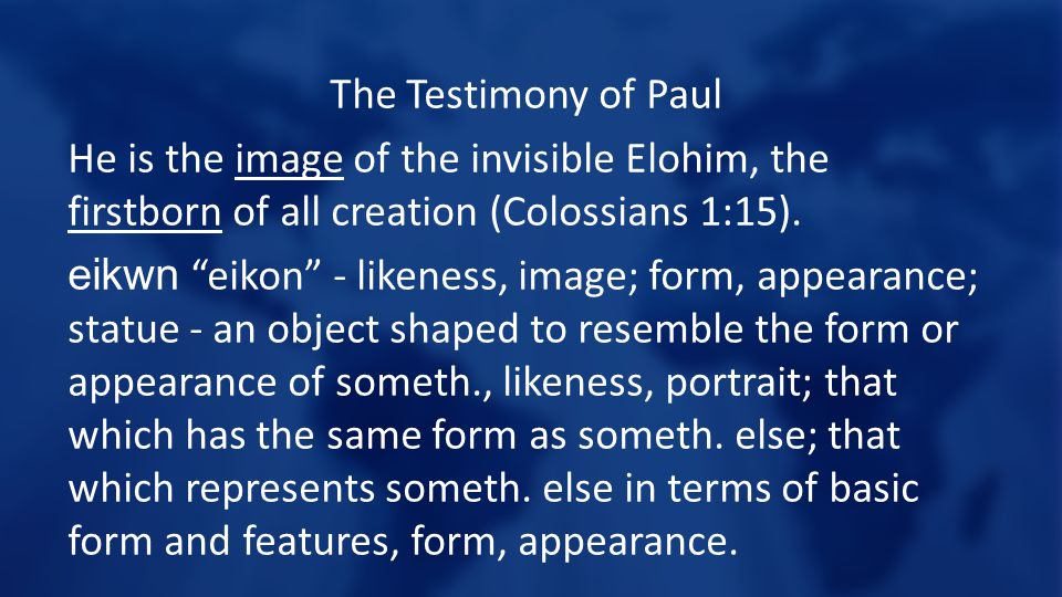 The Testimony of Paul He is the image of the invisible Elohim, the firstborn of all creation (Colossians 1:15).