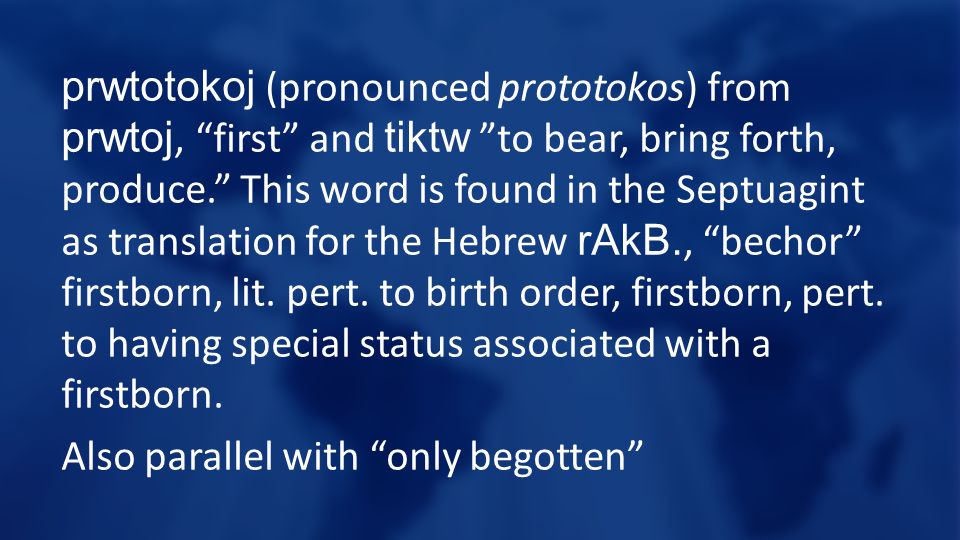 prwtotokoj (pronounced prototokos) from prwtoj, first and tiktw to bear, bring forth, produce. This word is found in the Septuagint as translation for the Hebrew rAkB., bechor firstborn, lit.