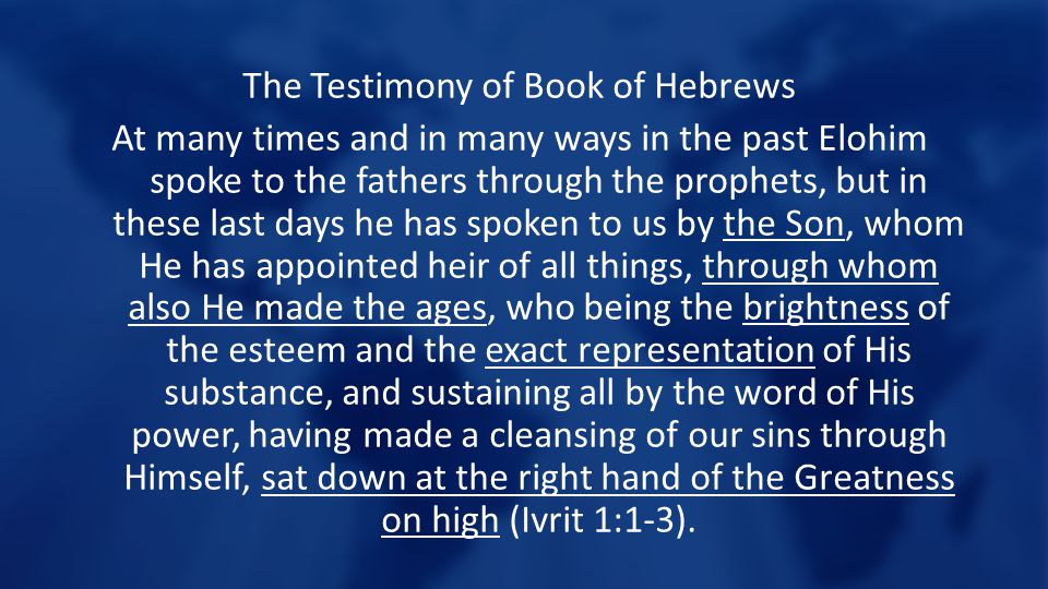 The Testimony of Book of Hebrews At many times and in many ways in the past Elohim spoke to the fathers through the prophets, but in these last days he has spoken to us by the Son, whom He has appointed heir of all things, through whom also He made the ages, who being the brightness of the esteem and the exact representation of His substance, and sustaining all by the word of His power, having made a cleansing of our sins through Himself, sat down at the right hand of the Greatness on high (Ivrit 1:1-3).