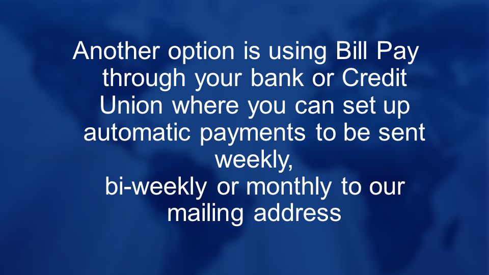 Another option is using Bill Pay through your bank or Credit Union where you can set up automatic payments to be sent weekly, bi-weekly or monthly to our mailing address