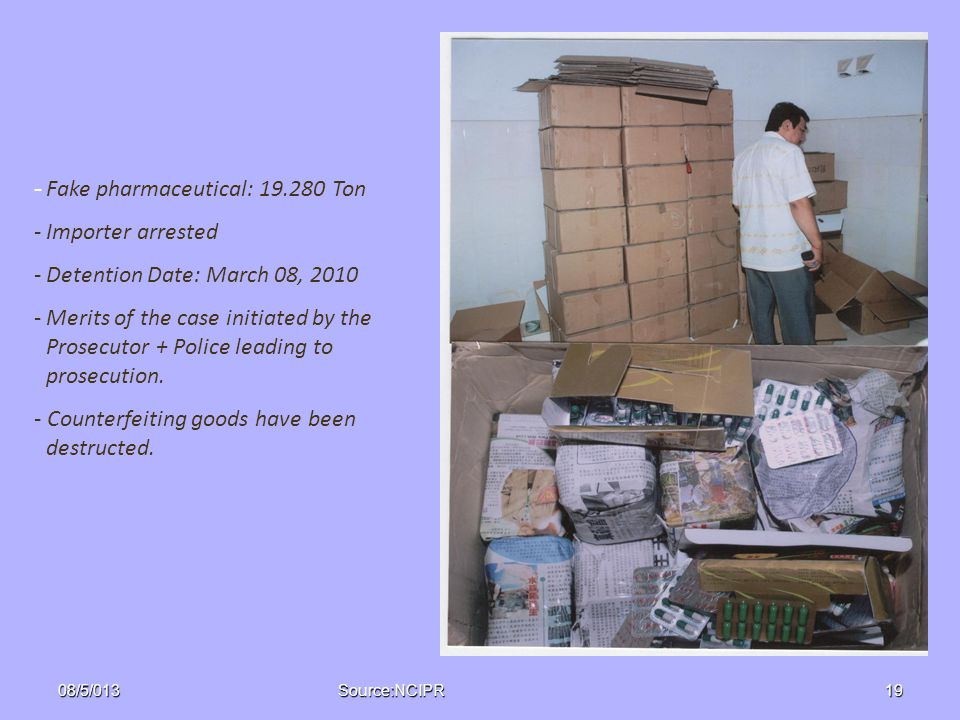 - Fake pharmaceutical: 19.280 Ton -Importer arrested -Detention Date: March 08, 2010 -Merits of the case initiated by the Prosecutor + Police leading to prosecution.