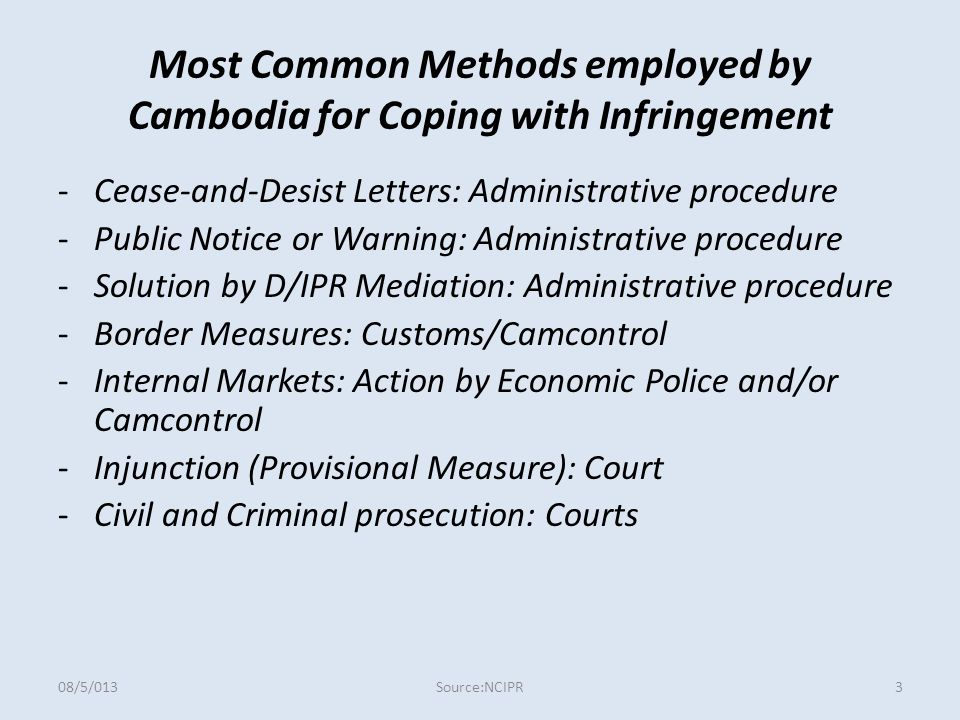 Most Common Methods employed by Cambodia for Coping with Infringement -Cease-and-Desist Letters: Administrative procedure -Public Notice or Warning: Administrative procedure -Solution by D/IPR Mediation: Administrative procedure -Border Measures: Customs/Camcontrol -Internal Markets: Action by Economic Police and/or Camcontrol -Injunction (Provisional Measure): Court -Civil and Criminal prosecution: Courts Source:NCIPR08/5/0133