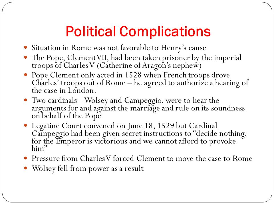 Political Complications Situation in Rome was not favorable to Henry's cause The Pope, Clement VII, had been taken prisoner by the imperial troops of Charles V (Catherine of Aragon's nephew) Pope Clement only acted in 1528 when French troops drove Charles' troops out of Rome – he agreed to authorize a hearing of the case in London.