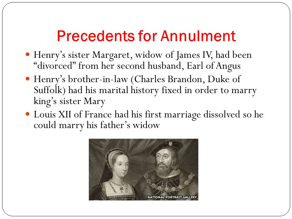 Precedents for Annulment Henry's sister Margaret, widow of James IV, had been divorced from her second husband, Earl of Angus Henry's brother-in-law (Charles Brandon, Duke of Suffolk) had his marital history fixed in order to marry king's sister Mary Louis XII of France had his first marriage dissolved so he could marry his father's widow