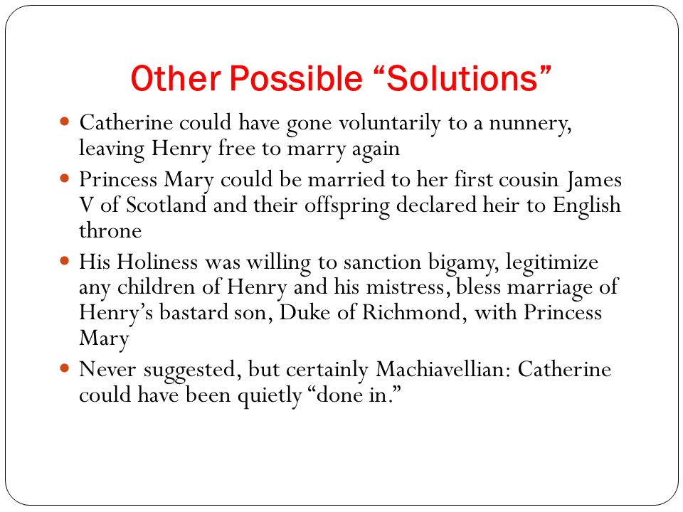 Other Possible Solutions Catherine could have gone voluntarily to a nunnery, leaving Henry free to marry again Princess Mary could be married to her first cousin James V of Scotland and their offspring declared heir to English throne His Holiness was willing to sanction bigamy, legitimize any children of Henry and his mistress, bless marriage of Henry's bastard son, Duke of Richmond, with Princess Mary Never suggested, but certainly Machiavellian: Catherine could have been quietly done in.