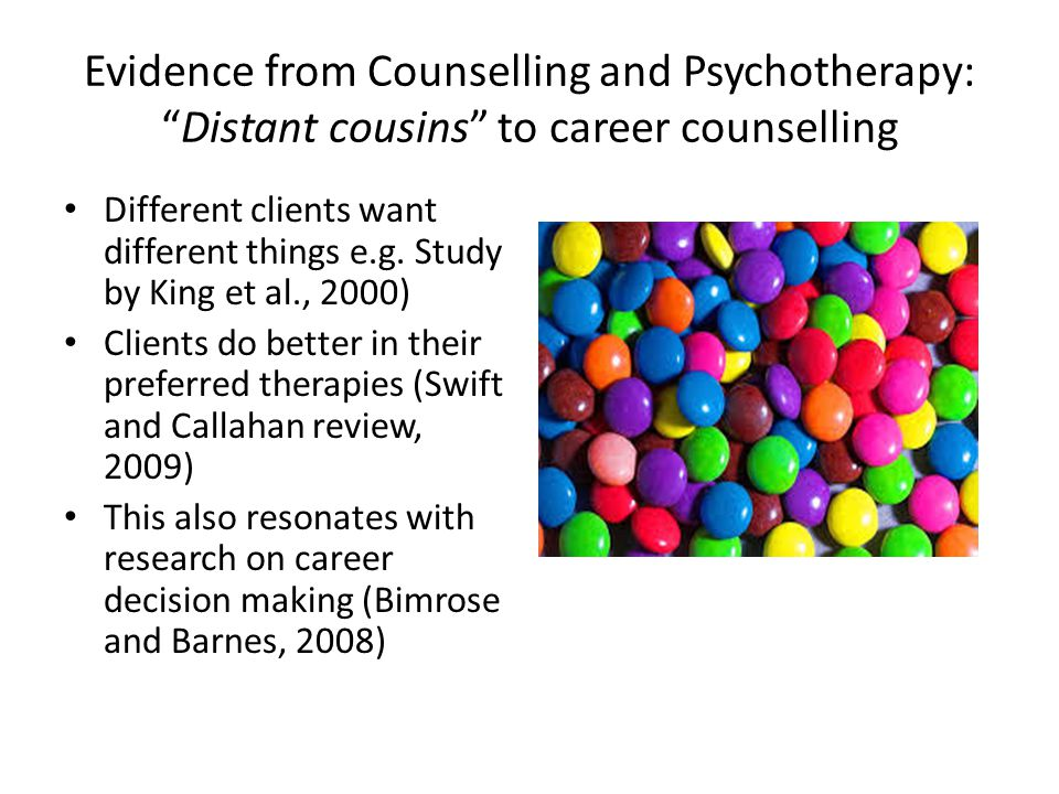 Evidence from Counselling and Psychotherapy: Distant cousins to career counselling Different clients want different things e.g.