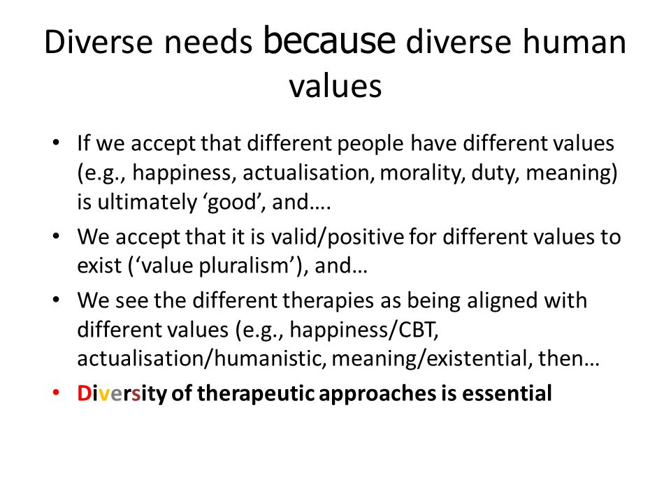 Diverse needs because diverse human values If we accept that different people have different values (e.g., happiness, actualisation, morality, duty, meaning) is ultimately 'good', and….