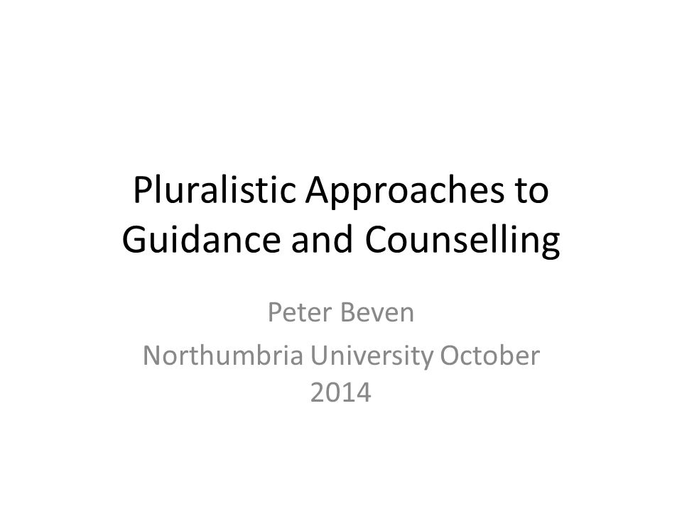 Pluralistic Approaches to Guidance and Counselling Peter Beven Northumbria University October 2014