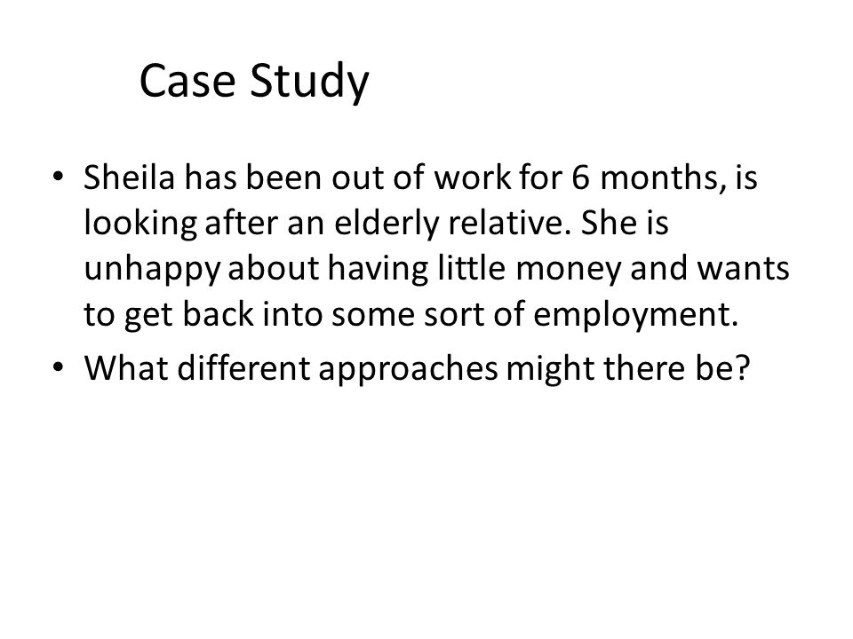 Case Study Sheila has been out of work for 6 months, is looking after an elderly relative.