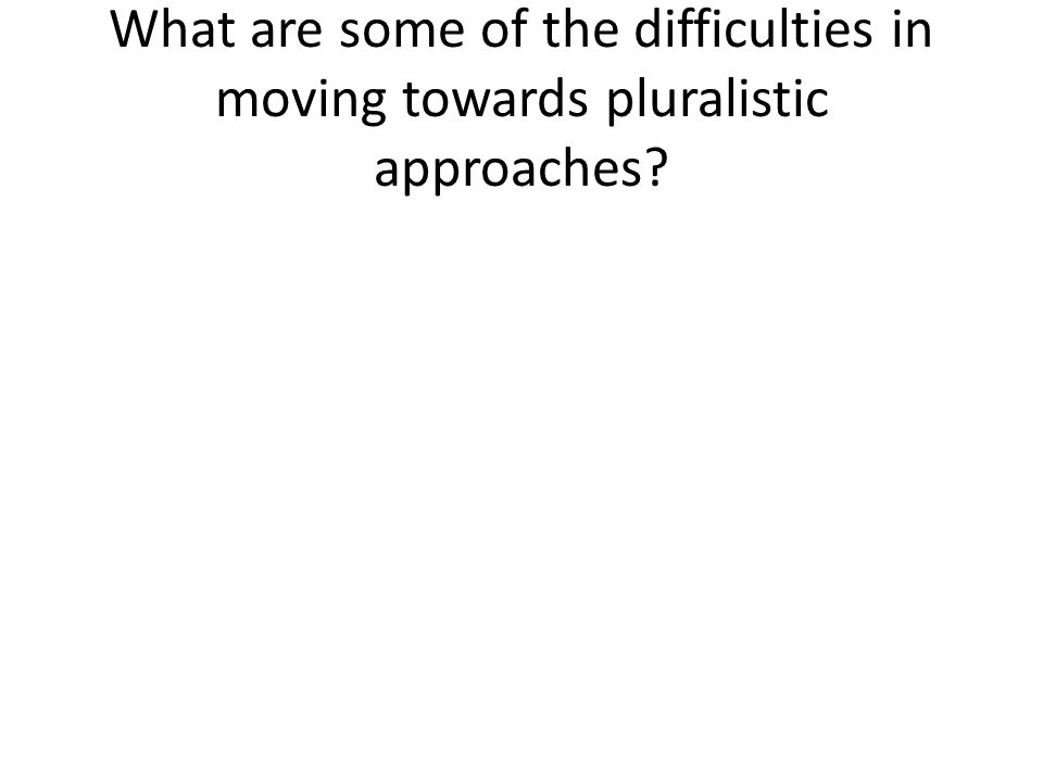 What are some of the difficulties in moving towards pluralistic approaches