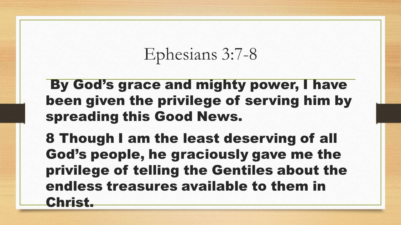 Ephesians 3:7-8 By God's grace and mighty power, I have been given the privilege of serving him by spreading this Good News.