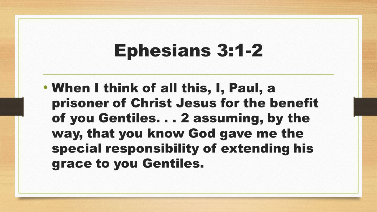 Ephesians 3:1-2 When I think of all this, I, Paul, a prisoner of Christ Jesus for the benefit of you Gentiles...