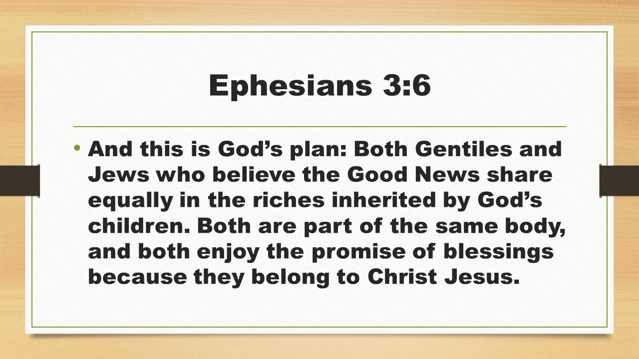 Ephesians 3:6 And this is God's plan: Both Gentiles and Jews who believe the Good News share equally in the riches inherited by God's children.