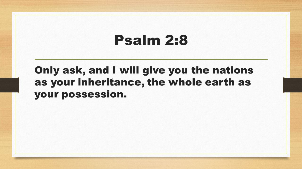 Psalm 2:8 Only ask, and I will give you the nations as your inheritance, the whole earth as your possession.