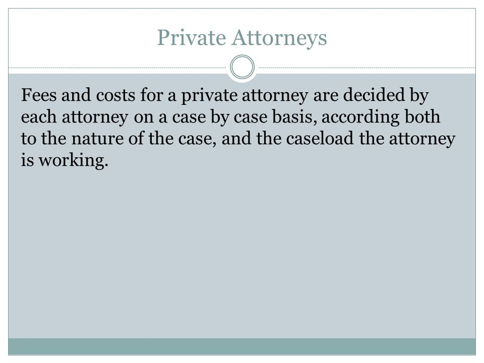 Private Attorneys Fees and costs for a private attorney are decided by each attorney on a case by case basis, according both to the nature of the case, and the caseload the attorney is working.