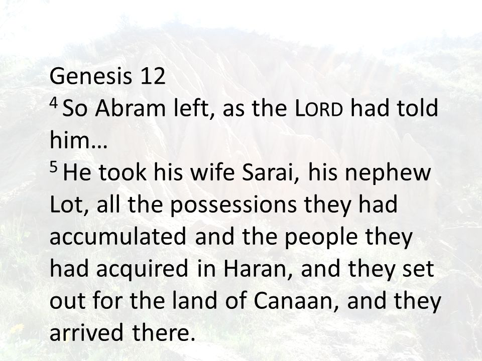 Genesis 12 4 So Abram left, as the L ORD had told him… 5 He took his wife Sarai, his nephew Lot, all the possessions they had accumulated and the people they had acquired in Haran, and they set out for the land of Canaan, and they arrived there.