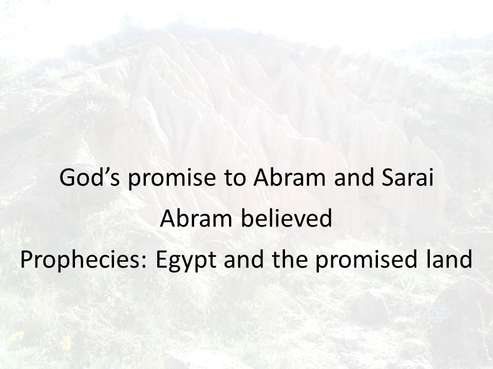 God's promise to Abram and Sarai Abram believed Prophecies: Egypt and the promised land