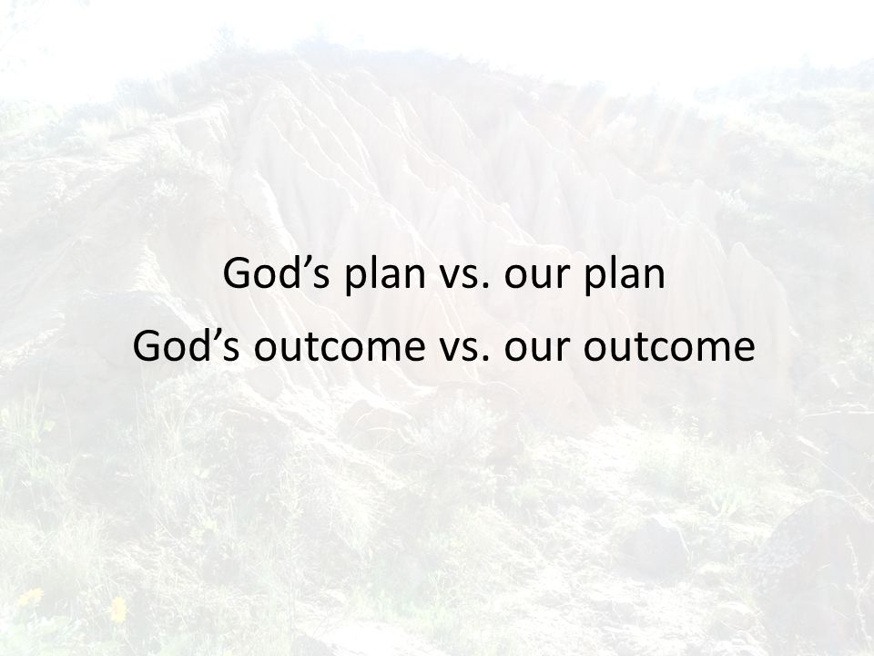 God's plan vs. our plan God's outcome vs. our outcome