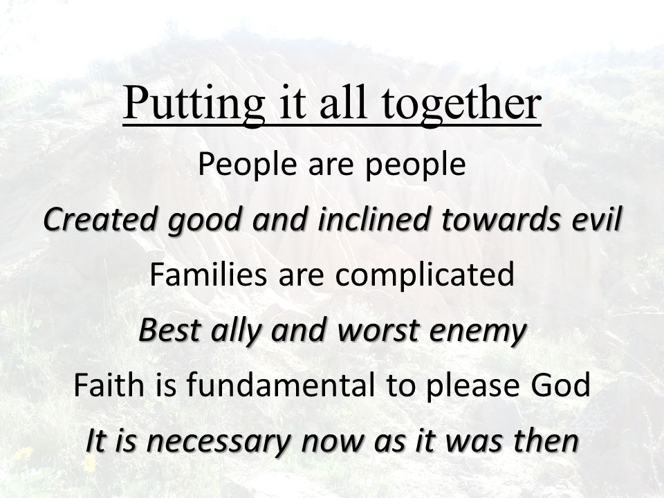 Putting it all together People are people Created good and inclined towards evil Families are complicated Best ally and worst enemy Faith is fundamental to please God It is necessary now as it was then