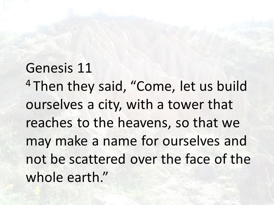 Genesis 11 4 Then they said, Come, let us build ourselves a city, with a tower that reaches to the heavens, so that we may make a name for ourselves and not be scattered over the face of the whole earth.
