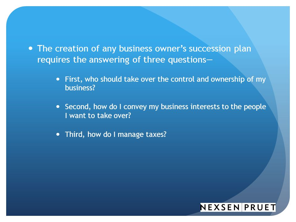 The creation of any business owner's succession plan requires the answering of three questions— First, who should take over the control and ownership of my business.