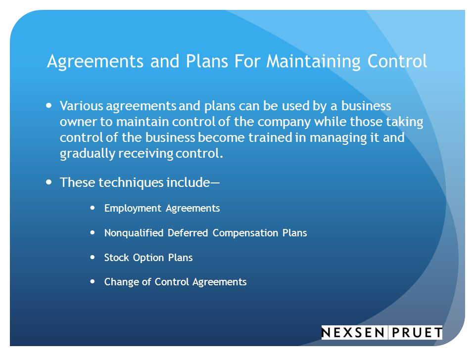 Agreements and Plans For Maintaining Control Various agreements and plans can be used by a business owner to maintain control of the company while those taking control of the business become trained in managing it and gradually receiving control.
