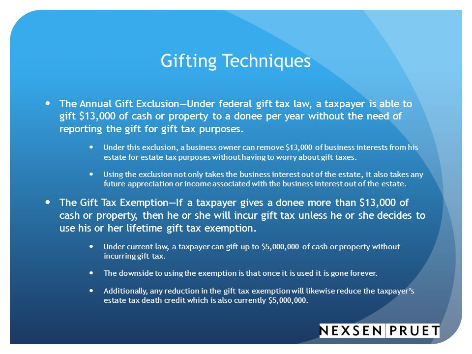 Gifting Techniques The Annual Gift Exclusion—Under federal gift tax law, a taxpayer is able to gift $13,000 of cash or property to a donee per year without the need of reporting the gift for gift tax purposes.