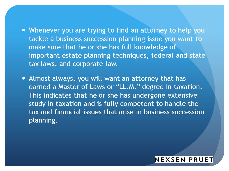 Whenever you are trying to find an attorney to help you tackle a business succession planning issue you want to make sure that he or she has full knowledge of important estate planning techniques, federal and state tax laws, and corporate law.