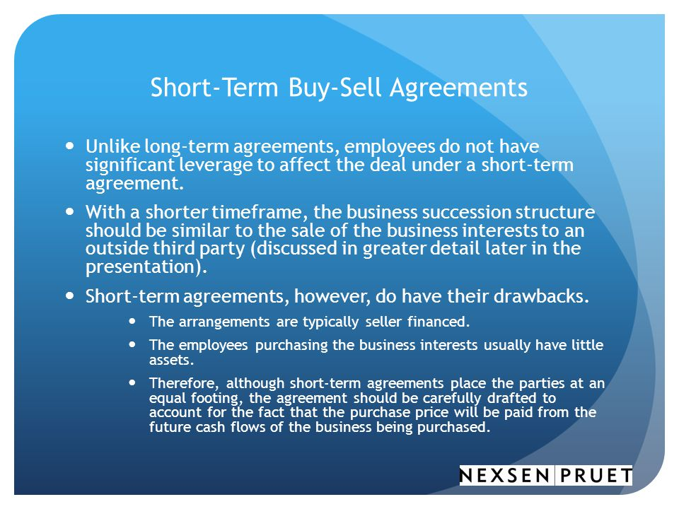 Short-Term Buy-Sell Agreements Unlike long-term agreements, employees do not have significant leverage to affect the deal under a short-term agreement.