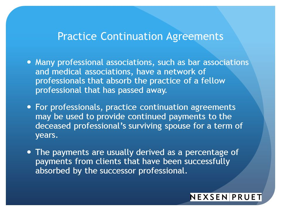 Practice Continuation Agreements Many professional associations, such as bar associations and medical associations, have a network of professionals that absorb the practice of a fellow professional that has passed away.