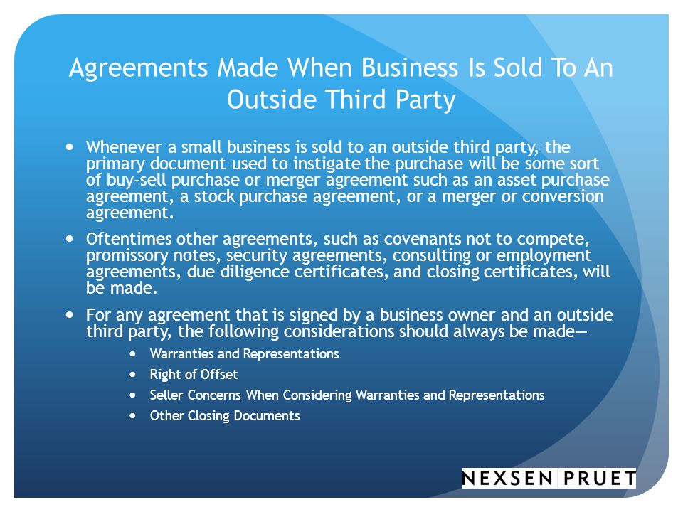 Agreements Made When Business Is Sold To An Outside Third Party Whenever a small business is sold to an outside third party, the primary document used to instigate the purchase will be some sort of buy-sell purchase or merger agreement such as an asset purchase agreement, a stock purchase agreement, or a merger or conversion agreement.