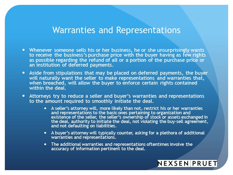 Warranties and Representations Whenever someone sells his or her business, he or she unsurprisingly wants to receive the business's purchase price with the buyer having as few rights as possible regarding the refund of all or a portion of the purchase price or an institution of deferred payments.