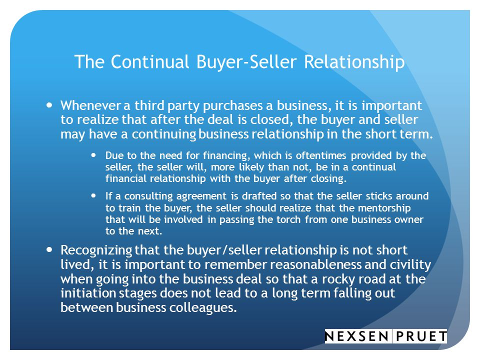 The Continual Buyer-Seller Relationship Whenever a third party purchases a business, it is important to realize that after the deal is closed, the buyer and seller may have a continuing business relationship in the short term.