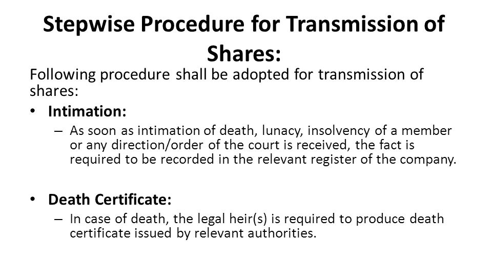 Stepwise Procedure for Transmission of Shares: Following procedure shall be adopted for transmission of shares: Intimation: – As soon as intimation of