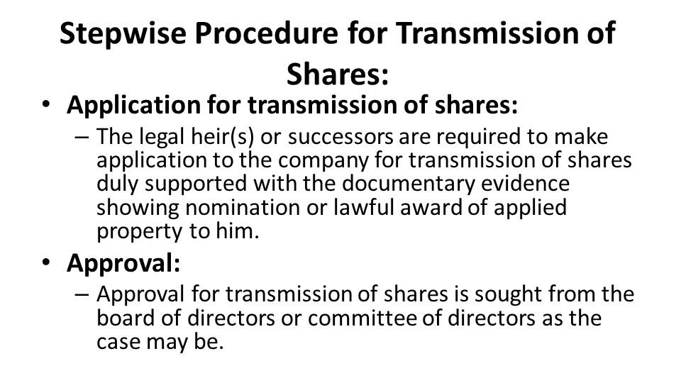 Stepwise Procedure for Transmission of Shares: Application for transmission of shares: – The legal heir(s) or successors are required to make application to the company for transmission of shares duly supported with the documentary evidence showing nomination or lawful award of applied property to him.